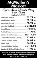 McMullen'sMarketOpen New Year's Day9 am -2 pmExpires 1/1/2020$1.79 Ib.Pork Roast Bone-In$2.29 Ib.Boneless Pork Roast...$3.99 lb.Mock City Chicken ...... ...5 lb.$32.00Icelandic Haddock.$4.99 Ib.Swiss Cheese....$1.79 Ib.Pork Butt Roast....5 Ib.$17.50Cooper Sharp Cheese$3.99 lb.Clearfield American Cheese..$4.99 lb.Cooper Sharp CheeseBaked Ham......$4.99 Ib..5 lb.$19.99Frozen Chicken Tenders.Boneless & Skinless Chicken Breast .$1.99 Ib.Visit Us At www.mcmullensmarket.com165 Valley Street, New Philadelphia(570) 277-6971 McMullen's Market Open New Year's Day 9 am -2 pm Expires 1/1/2020 $1.79 Ib. Pork Roast Bone-In $2.29 Ib. Boneless Pork Roast... $3.99 lb. Mock City Chicken .. .... .. .5 lb.$32.00 Icelandic Haddock. $4.99 Ib. Swiss Cheese.... $1.79 Ib. Pork Butt Roast.... 5 Ib.$17.50 Cooper Sharp Cheese $3.99 lb. Clearfield American Cheese.. $4.99 lb. Cooper Sharp Cheese Baked Ham...... $4.99 Ib. .5 lb.$19.99 Frozen Chicken Tenders. Boneless & Skinless Chicken Breast .$1.99 Ib. Visit Us At www.mcmullensmarket.com 165 Valley Street, New Philadelphia (570) 277-6971