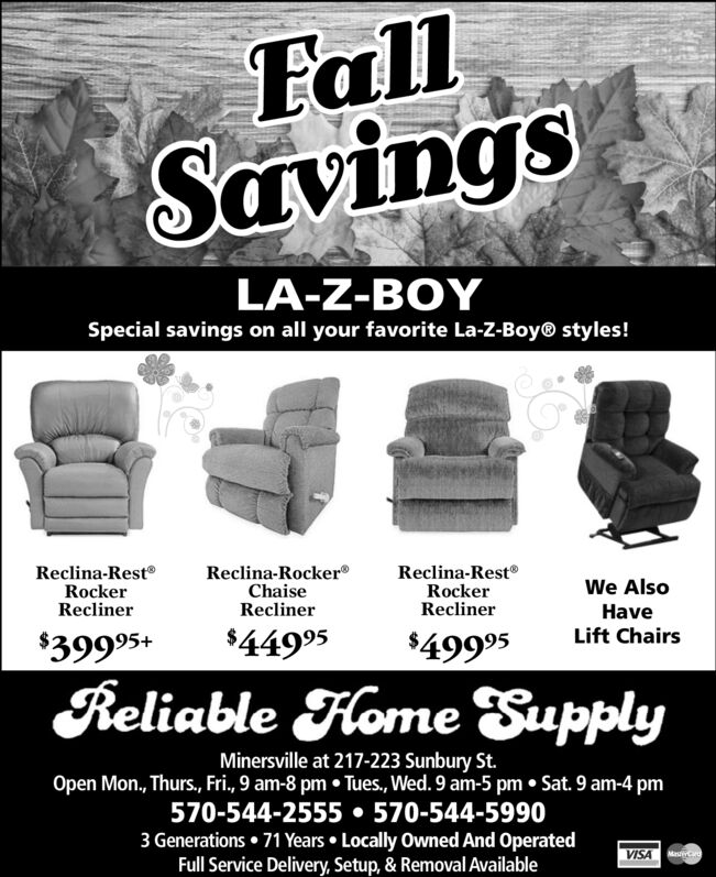 FallSavingsLA-Z-BOYSpecial savings on all your favorite La-Z-Boy® styles!Reclina-RestRockerReclinerReclina-RestRockerReclinerReclina-Rocker®ChaiseReclinerWe AlsoHaveLift Chairs$44995$39995+$49995Reliable Hlome SupplyMinersville at 217-223 Sunbury St.Open Mon., Thurs, Fri., 9 am-8 pm  Tues, Wed. 9 am-5 pm  Sat. 9 am-4 pm570-544-2555  570-544-59903 Generations  71 Years  Locally Owned And OperatedFull Service Delivery, Setup, & Removal AvailableVISA M Fall Savings LA-Z-BOY Special savings on all your favorite La-Z-Boy® styles! Reclina-Rest Rocker Recliner Reclina-Rest Rocker Recliner Reclina-Rocker® Chaise Recliner We Also Have Lift Chairs $44995 $39995+ $49995 Reliable Hlome Supply Minersville at 217-223 Sunbury St. Open Mon., Thurs, Fri., 9 am-8 pm  Tues, Wed. 9 am-5 pm  Sat. 9 am-4 pm 570-544-2555  570-544-5990 3 Generations  71 Years  Locally Owned And Operated Full Service Delivery, Setup, & Removal Available VISA M