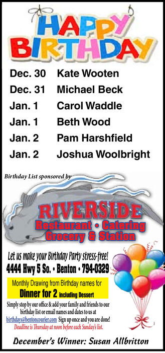 HAPPYBIRTHDAYDec. 30Kate WootenDec. 31 Michael BeckCarol WaddleJan. 1Beth WoodJan. 1Jan. 2Pam HarshfieldJoshua WoolbrightJan. 2Birthday List sponsored byRIVERSIDERestaurant CateringGrocery &StationLet us make your Birthday Party stress-free!4444 Hwy 5 So. Benton 794-0329Monthly Drawing from Birthday names forDinner for 2 including DessertSimply stop by our ofice &add our family and friends to ourbirthday list or email names and dates to us atbirthdays@bentoncourier.com Sign up once and you are done!Deadline is Thursday at noon before each Sundays is.December's Winner: Susan Allbritton HAPPY BIRTHDAY Dec. 30 Kate Wooten Dec. 31 Michael Beck Carol Waddle Jan. 1 Beth Wood Jan. 1 Jan. 2 Pam Harshfield Joshua Woolbright Jan. 2 Birthday List sponsored by RIVERSIDE Restaurant Catering Grocery &Station Let us make your Birthday Party stress-free! 4444 Hwy 5 So. Benton 794-0329 Monthly Drawing from Birthday names for Dinner for 2 including Dessert Simply stop by our ofice &add our family and friends to our birthday list or email names and dates to us at birthdays@bentoncourier.com Sign up once and you are done! Deadline is Thursday at noon before each Sundays is. December's Winner: Susan Allbritton