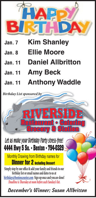 HAPPYBIRTHDAYKim ShanleyJan. 7Ellie MooreJan. 8Daniel AllbrittonJan. 11Amy BeckJan. 11Anthony WaddleJan. 11Birthday List sponsored byRIVERSIDERestaurant GateringGrocery &StationLet us make your Birthday Party stress-free!4444 Hwy 5 So. Benton 794-0329Monthly Drawing from Birthday names forDinner for 2 mcuding DessertSimply stop by our ofice & ad our family and friends to ourbirthday list or email names and dates to us atbirthdaysebentoncourier.om Sign up once and you are done!Deadline is Thursday at noon before ecach Sundays list.December's Winner: Susan Allbritton HAPPY BIRTHDAY Kim Shanley Jan. 7 Ellie Moore Jan. 8 Daniel Allbritton Jan. 11 Amy Beck Jan. 11 Anthony Waddle Jan. 11 Birthday List sponsored by RIVERSIDE Restaurant Gatering Grocery &Station Let us make your Birthday Party stress-free! 4444 Hwy 5 So. Benton 794-0329 Monthly Drawing from Birthday names for Dinner for 2 mcuding Dessert Simply stop by our ofice & ad our family and friends to our birthday list or email names and dates to us at birthdaysebentoncourier.om Sign up once and you are done! Deadline is Thursday at noon before ecach Sundays list. December's Winner: Susan Allbritton