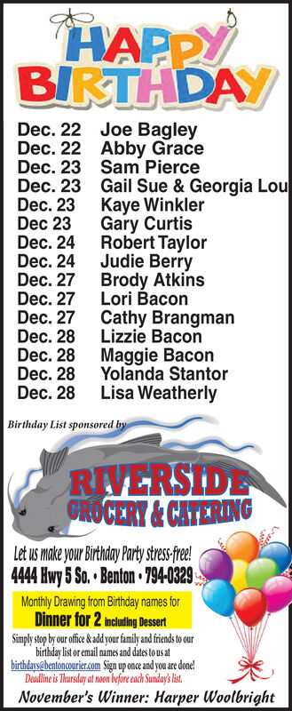 HAPPYBIRTHDAYDec. 22 Joe BagleyDec. 22 Abby GraceDec. 23 Sam PierceDec. 23 Gail Sue & Georgia LouDec. 23Dec 23Dec. 24 Robert TaylorDec. 24 Judie BerryDec. 27Dec. 27 Lori BaconDec. 27 Cathy BrangmanDec. 28Dec. 28 Maggie BaconDec. 28 Yolanda StantorDec. 28Kaye WinklerGary CurtisBrody AtkinsLizzie BaconLisa WeatherlyBirthday List sponsored byRIVERSIDECHOCERY &CATERINGLet us make your Birthday Party stress-fre!4444 Hwy 5 So. Benton 794-0329Monthly Drawing from Birthday names forDinner for 2 Including DessertSimply stop by our offc & ad your family and friends to ourbirthday list or email names and dates to us atbirthdays@bentoncourier.com Sign up once and you are done!Deadline is Thursday at noon before each Sunday's list.November's Winner: Harper Woolbright HAPPY BIRTHDAY Dec. 22 Joe Bagley Dec. 22 Abby Grace Dec. 23 Sam Pierce Dec. 23 Gail Sue & Georgia Lou Dec. 23 Dec 23 Dec. 24 Robert Taylor Dec. 24 Judie Berry Dec. 27 Dec. 27 Lori Bacon Dec. 27 Cathy Brangman Dec. 28 Dec. 28 Maggie Bacon Dec. 28 Yolanda Stantor Dec. 28 Kaye Winkler Gary Curtis Brody Atkins Lizzie Bacon Lisa Weatherly Birthday List sponsored by RIVERSIDE CHOCERY &CATERING Let us make your Birthday Party stress-fre! 4444 Hwy 5 So. Benton 794-0329 Monthly Drawing from Birthday names for Dinner for 2 Including Dessert Simply stop by our offc & ad your family and friends to our birthday list or email names and dates to us at birthdays@bentoncourier.com Sign up once and you are done! Deadline is Thursday at noon before each Sunday's list. November's Winner: Harper Woolbright