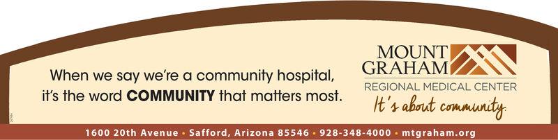 MOUNTGRAHAMWhen we say we're a community hospital,REGIONAL MEDICAL CENTERit's the word COMMUNITY that matters most.It's about community1600 20th Avenue · Safford, Arizona 85546 · 928-348-4000 · mtgraham.org MOUNT GRAHAM When we say we're a community hospital, REGIONAL MEDICAL CENTER it's the word COMMUNITY that matters most. It's about community 1600 20th Avenue · Safford, Arizona 85546 · 928-348-4000 · mtgraham.org