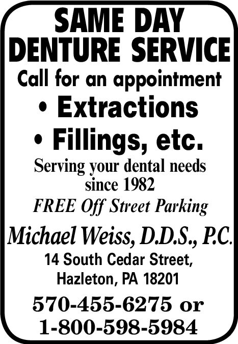 SAME DAYDENTURE SERVICECall for an appointmentExtractionsFillings, etc.Serving your dental needssince 1982FREE Off Street ParkingMichael Weiss, D.D.S., P.C.14 South Cedar Street,Hazleton, PA 18201570-455-6275 or1-800-598-5984 SAME DAY DENTURE SERVICE Call for an appointment Extractions Fillings, etc. Serving your dental needs since 1982 FREE Off Street Parking Michael Weiss, D.D.S., P.C. 14 South Cedar Street, Hazleton, PA 18201 570-455-6275 or 1-800-598-5984