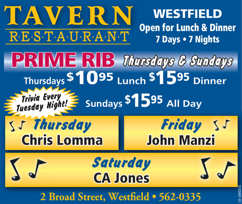 TAVERNWESTFIELDOpen for Lunch & Dinner7 Days  7 NightsRES T-A U-R:A NTPRIME RIB Thursdays & SundaysThursdays $1095 Lunch $1595 DinnerTrivia EveryTuesday Night!sJ ThursdayChris LommaSundays $1595 All DayFriday s5John ManziSaturdayCA Jones2 Broad Street, Westfield  562-03353123891-01 TAVERN WESTFIELD Open for Lunch & Dinner 7 Days  7 Nights RES T-A U-R:A NT PRIME RIB Thursdays & Sundays Thursdays $1095 Lunch $1595 Dinner Trivia Every Tuesday Night! sJ Thursday Chris Lomma Sundays $1595 All Day Friday s5 John Manzi Saturday CA Jones 2 Broad Street, Westfield  562-0335 3123891-01