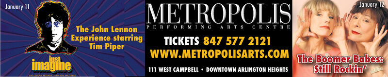 January 12METROPOLISJanuary 11The John Lennon PERFORMING ARTS CENTREExperience starringTim PiperTICKETS 847 577 2121www.METROPOLISARTS.COMThe Boomer Babes:Still Rockinjustimagihe111 WEST CAMPBELL  DOWNTOWN ARLINGTON HEIGHTS January 12 METROPOLIS January 11 The John Lennon PERFORMING ARTS CENTRE Experience starring Tim Piper TICKETS 847 577 2121 www.METROPOLISARTS.COM The Boomer Babes: Still Rockin just imagihe 111 WEST CAMPBELL  DOWNTOWN ARLINGTON HEIGHTS