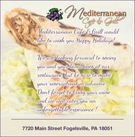 AMediterraneanMediterranean Cafe & Grill wouldlike to wish youHappy Helidays!Weare locking forward to seeingand your loved ones at ourrestaurant, but be sure to nakeyour reservations in advance.Dont forget to bring your wineand we will cater you anunforgettale experience !you7720 Main Street Fogelsville, PA 18051 AMediterranean Mediterranean Cafe & Grill would like to wish you Happy Helidays! Weare locking forward to seeing and your loved ones at our restaurant, but be sure to nake your reservations in advance. Dont forget to bring your wine and we will cater you an unforgettale experience ! you 7720 Main Street Fogelsville, PA 18051