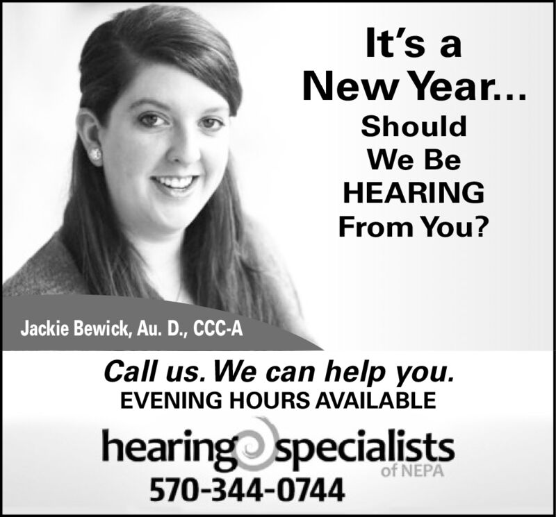 It's aNew Year...ShouldWe BeHEARINGFrom You?Jackie Bewick, Au. D., CCC-ACall us. We can help you.EVENING HOURS AVAILABLEhearing specialistsof NEPA570-344-0744 It's a New Year... Should We Be HEARING From You? Jackie Bewick, Au. D., CCC-A Call us. We can help you. EVENING HOURS AVAILABLE hearing specialists of NEPA 570-344-0744