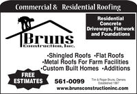 Commercial & Residential RoofingResidentialConcreteDriveways, Flatworkand FoundationsBrunsConstruction, Inc.Shingled Roofs Flat RoofsMetal Roofs For Farm FacilitiesCustom Built Homes AdditionsFREEESTIMATESTim & Roger Bruns, OwnersEstablished 1997561-0099www.brunsconstructioninc.com Commercial & Residential Roofing Residential Concrete Driveways, Flatwork and Foundations Bruns Construction, Inc. Shingled Roofs Flat Roofs Metal Roofs For Farm Facilities Custom Built Homes Additions FREE ESTIMATES Tim & Roger Bruns, Owners Established 1997 561-0099 www.brunsconstructioninc.com