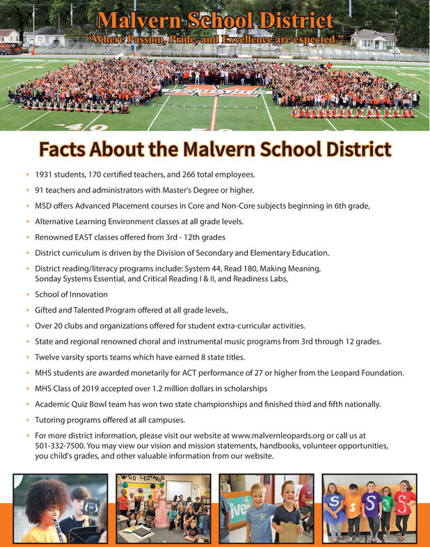 "Malyern School. District-Where Passion, Piride, and Evedllence are-expected.""Facts About the Malvern School District1931 students, 170 certified teachers, and 266 total employees. 91 teachers and administrators with Master's Degree or higher. MSD offers Advanced Placement courses in Core and Non-Core subjects beginning in 6th grade,Alternative Learning Environment classes at all grade levels.Renowned EAST classes offered from 3rd - 12th gradesDistrict curriculum is driven by the Division of Secondary and Elementary Education. District reading/literacy programs include: System 44, Read 180, Making Meaning,Sonday Systems Essential, and Critical Reading 1 & II, and Readiness Labs, School of InnovationGifted and Talented Program offered at all grade levels,.Over 20 clubs and organizations offered for student extra-curricular activities. State and regional renowned choral and instrumental music programs from 3rd through 12 grades.Twelve varsity sports teams which have earned 8 state titles.MHS students are awarded monetarily for ACT performance of 27 or higher from the Leopard Foundation. MHS Class of 2019 accepted over 1.2 million dollars in scholarshipsAcademic Quiz Bowl team has won two state championships and finished third and fifth nationally. Tutoring programs offered at all campuses. For more district information, please visit our website at www.malvernleopards.org or call us at501-332-7500. You may view our vision and mission statements, handbooks, volunteer opportunities,you child's grades, and other valuable information from our website.ive Malyern School. District- Where Passion, Piride, and Evedllence are-expected."" Facts About the Malvern School District 1931 students, 170 certified teachers, and 266 total employees.  91 teachers and administrators with Master's Degree or higher.  MSD offers Advanced Placement courses in Core and Non-Core subjects beginning in 6th grade, Alternative Learning Environment classes at all grade levels. Renowned EAST classes offered from 3rd - 12th grades District curriculum is driven by the Division of Secondary and Elementary Education.  District reading/literacy programs include: System 44, Read 180, Making Meaning, Sonday Systems Essential, and Critical Reading 1 & II, and Readiness Labs,  School of Innovation Gifted and Talented Program offered at all grade levels,. Over 20 clubs and organizations offered for student extra-curricular activities.  State and regional renowned choral and instrumental music programs from 3rd through 12 grades. Twelve varsity sports teams which have earned 8 state titles. MHS students are awarded monetarily for ACT performance of 27 or higher from the Leopard Foundation.  MHS Class of 2019 accepted over 1.2 million dollars in scholarships Academic Quiz Bowl team has won two state championships and finished third and fifth nationally.  Tutoring programs offered at all campuses.  For more district information, please visit our website at www.malvernleopards.org or call us at 501-332-7500. You may view our vision and mission statements, handbooks, volunteer opportunities, you child's grades, and other valuable information from our website. ive"