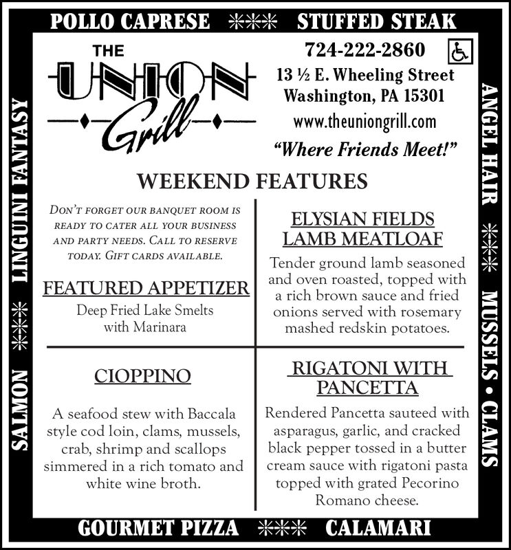 "POLLO CAPRESE *** STUFFED STEAK724-222-2860 &THEUNION13 ½ E. Wheeling StreetWashington, PA 15301www.theuniongrill.com""Where Friends Meet!""WEEKEND FEATURESDON'T FORGET OUR BANQUET ROOM ISELYSIAN FIELDSLAMB MEATLOAFREADY TO CATER ALL YOUR BUSINESSAND PARTY NEEDS. CALL TO RESERVETODAY. GIFT CARDS AVAILABLE.Tender ground lamb seasonedand oven roasted, topped witha rich brown sauce and friedonions served with rosemarymashed redskin potatoes.FEATURED APPETIZERDeep Fried Lake Smeltswith MarinaraRIGATONI WITHPANCETTACIOPPINORendered Pancetta sauteed withA seafood stew with Baccalaasparagus, garlic, and crackedblack pepper tossed in a buttercream sauce with rigatoni pastatopped with grated PecorinoRomano cheese.style cod loin, clams, mussels,crab, shrimp and scallopssimmered in a rich tomato andwhite wine broth.GOURMET PIZZA *** CALAMARISALMON *** LINGUINI FANTASYANGEL HAIR *** MUSSELS  CLAMS POLLO CAPRESE *** STUFFED STEAK 724-222-2860 & THE UNION 13 ½ E. Wheeling Street Washington, PA 15301 www.theuniongrill.com ""Where Friends Meet!"" WEEKEND FEATURES DON'T FORGET OUR BANQUET ROOM IS ELYSIAN FIELDS LAMB MEATLOAF READY TO CATER ALL YOUR BUSINESS AND PARTY NEEDS. CALL TO RESERVE TODAY. GIFT CARDS AVAILABLE. Tender ground lamb seasoned and oven roasted, topped with a rich brown sauce and fried onions served with rosemary mashed redskin potatoes. FEATURED APPETIZER Deep Fried Lake Smelts with Marinara RIGATONI WITH PANCETTA CIOPPINO Rendered Pancetta sauteed with A seafood stew with Baccala asparagus, garlic, and cracked black pepper tossed in a butter cream sauce with rigatoni pasta topped with grated Pecorino Romano cheese. style cod loin, clams, mussels, crab, shrimp and scallops simmered in a rich tomato and white wine broth. GOURMET PIZZA *** CALAMARI SALMON *** LINGUINI FANTASY ANGEL HAIR *** MUSSELS  CLAMS"