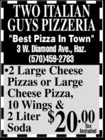 """TWO ITALIANGUYS PIZZERIA""""Best Pizza In Town""""W. Diamond Ave., Haz.(570)459-27832 Large CheesePizzas or LargeCheese Pizza,10 Wings &2 LiterSoda$20.00TaxIncluded TWO ITALIAN GUYS PIZZERIA """"Best Pizza In Town"""" W. Diamond Ave., Haz. (570)459-2783 2 Large Cheese Pizzas or Large Cheese Pizza, 10 Wings & 2 Liter Soda $20.00 Tax Included"""