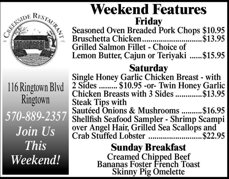 Weekend FeaturesRISTAURANTFridaySeasoned Oven Breaded Pork Chops $10.95Bruschetta Chicken..Grilled Salmon Fillet - Choice ofLemon Butter, Cajun or Teriyaki ...$15.95CREEKSIDE..$13.95SaturdaySingle Honey Garlic Chicken Breast - with116 Ringtown Blvd 2 Sides . $10.95 -or- Twin Honey Garlic$13.95Chicken Breasts with 3 Sides.RingtownSteak Tips withSautéed Onions & Mushrooms . .$16.95570-889-2357 Shellfish Seafood Sampler - Shrimp Scampiover Angel Hair, Grilled Sea Scallops and.$22.95Join UsCrab Stuffed Lobster ..ThisSunday BreakfastCreamed Chipped BeefBananas Foster French ToastSkinny Pig OmeletteWeekend! Weekend Features RISTAURANT Friday Seasoned Oven Breaded Pork Chops $10.95 Bruschetta Chicken.. Grilled Salmon Fillet - Choice of Lemon Butter, Cajun or Teriyaki ...$15.95 CREEKSIDE ..$13.95 Saturday Single Honey Garlic Chicken Breast - with 116 Ringtown Blvd 2 Sides . $10.95 -or- Twin Honey Garlic $13.95 Chicken Breasts with 3 Sides. Ringtown Steak Tips with Sautéed Onions & Mushrooms . .$16.95 570-889-2357 Shellfish Seafood Sampler - Shrimp Scampi over Angel Hair, Grilled Sea Scallops and .$22.95 Join Us Crab Stuffed Lobster .. This Sunday Breakfast Creamed Chipped Beef Bananas Foster French Toast Skinny Pig Omelette Weekend!