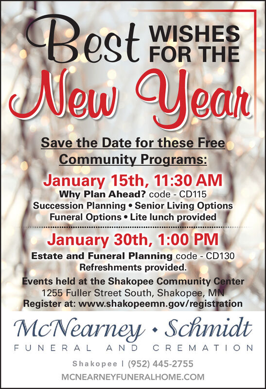 BestWISHESFOR THENewYearSave the Date for these FreeCommunity Programs:January 15th, 11:30 AMWhy Plan Ahead? code - CD115Succession Planning  Senior Living OptionsFuneral Options  Lite lunch providedJanuary 30th, 1:00 PMEstate and Funeral Planning code - CD130Refreshments provided.Events held at the Shakopee Community Center1255 Fuller Street South, Shakopee, MNRegister at: www.shakopeemn.gov/registrationMcNearney · SchmidtFUNERAL ANDCREMATIONShakopee I (952) 445-2755MCNEARNEYFUNERALHOME.COM Best WISHES FOR THE New Year Save the Date for these Free Community Programs: January 15th, 11:30 AM Why Plan Ahead? code - CD115 Succession Planning  Senior Living Options Funeral Options  Lite lunch provided January 30th, 1:00 PM Estate and Funeral Planning code - CD130 Refreshments provided. Events held at the Shakopee Community Center 1255 Fuller Street South, Shakopee, MN Register at: www.shakopeemn.gov/registration McNearney · Schmidt FUNERAL AND CREMATION Shakopee I (952) 445-2755 MCNEARNEYFUNERALHOME.COM