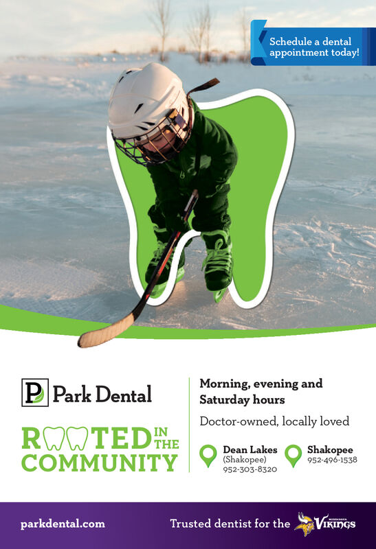 Schedule a dentalappointment today!Morning, evening andSaturday hoursP Park DentalDoctor-owned, locally lovedROWTEDTHECOMMUNITYINShakopee952-496-1538Dean Lakes(Shakopee)952-303-8320VIKINGSparkdental.comTrusted dentist for the Schedule a dental appointment today! Morning, evening and Saturday hours P Park Dental Doctor-owned, locally loved ROWTEDTHE COMMUNITY IN Shakopee 952-496-1538 Dean Lakes (Shakopee) 952-303-8320 VIKINGS parkdental.com Trusted dentist for the