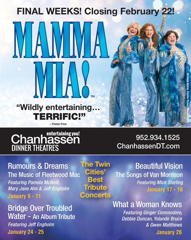 "FINAL WEEKS! Closing February 22!MAMMAMIA!TM""Wildly entertaining...TERRIFIC!""- Pioneer Pressentertaining you!ChanhassenDINNER THEATRES952.934.1525ChanhassenDT.comThe TwinCities'BestRumours & DreamsBeautiful VisionThe Songs of Van MorrisonFeaturing Mick SterlingJanuary 17 - 18The Music of Fleetwood MacFeaturing Pamela McNeill,Mary Jane Alm& Jeff EngholmJanuary 9 - 11TributeConcertsWhat a Woman KnowsBridge Over TroubledWater - An Album TributeFeaturing Ginger Commodore,Debbie Duncan, Yolande BruceFeaturing Jeff Engholm& Gwen MatthewsJanuary 24 - 25January 26Michelle Barber, Kersten Rodau Theres Wat FINAL WEEKS! Closing February 22! MAMMA MIA! TM ""Wildly entertaining... TERRIFIC!"" - Pioneer Press entertaining you! Chanhassen DINNER THEATRES 952.934.1525 ChanhassenDT.com The Twin Cities' Best Rumours & Dreams Beautiful Vision The Songs of Van Morrison Featuring Mick Sterling January 17 - 18 The Music of Fleetwood Mac Featuring Pamela McNeill, Mary Jane Alm& Jeff Engholm January 9 - 11 Tribute Concerts What a Woman Knows Bridge Over Troubled Water - An Album Tribute Featuring Ginger Commodore, Debbie Duncan, Yolande Bruce Featuring Jeff Engholm & Gwen Matthews January 24 - 25 January 26 Michelle Barber, Kersten Rodau Theres Wat"