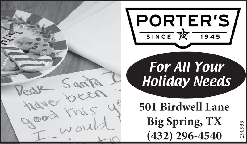 PORTER'SSINCE1945For All YourHoliday NeedsVeak Santathdve beengood thisI would501 Birdwell LaneBig Spring, TX(432) 296-4540290933 PORTER'S SINCE 1945 For All Your Holiday Needs Veak Santa thdve been good this I would 501 Birdwell Lane Big Spring, TX (432) 296-4540 290933