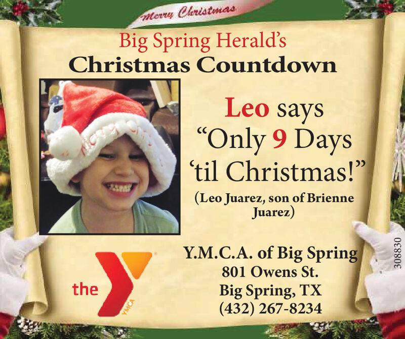 "Merry ChristmasBig Spring Herald'sChristmas CountdownLeo says""Only 9 Days'til Christmas!""CC(Leo Juarez, son of BrienneJuarez)Y.M.C.A. of Big Spring801 Owens St.theBig Spring, TX(432) 267-8234YMCA308830 Merry Christmas Big Spring Herald's Christmas Countdown Leo says ""Only 9 Days 'til Christmas!"" CC (Leo Juarez, son of Brienne Juarez) Y.M.C.A. of Big Spring 801 Owens St. the Big Spring, TX (432) 267-8234 YMCA 308830"