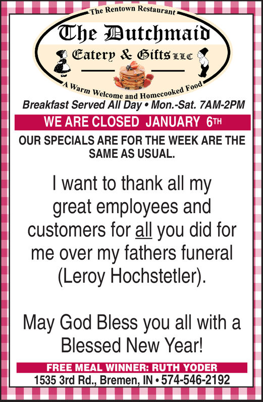 The Rentown Restaurant-The DutchmaidEatery & Gifts LLCA Warm Welcome and Homecooked Food-Breakfast Served All Day Mon.-Sat. 7AM-2PMWE ARE CLOSED JANUARY 6THOUR SPECIALS ARE FOR THE WEEK ARE THESAME AS USUAL.I want to thank all mygreat employees andcustomers for all you did forme over my fathers funeral(Leroy Hochstetler).May God Bless you all with aBlessed New Year!FREE MEAL WINNER: RUTH YODER1535 3rd Rd., Bremen, IN 574-546-2192 The Rentown Restaurant- The Dutchmaid Eatery & Gifts LLC A Warm Welcome and Homecooked Food- Breakfast Served All Day Mon.-Sat. 7AM-2PM WE ARE CLOSED JANUARY 6TH OUR SPECIALS ARE FOR THE WEEK ARE THE SAME AS USUAL. I want to thank all my great employees and customers for all you did for me over my fathers funeral (Leroy Hochstetler). May God Bless you all with a Blessed New Year! FREE MEAL WINNER: RUTH YODER 1535 3rd Rd., Bremen, IN 574-546-2192