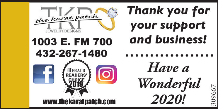 Thank you forthe karat patchyour supportand business!JEWELRY DESIGNS1003 E. FM 700432-267-1480Have aHERALDREADERS'WonderfulCHOICE20192020!www.thekaratpatch.com309667 Thank you for the karat patch your support and business! JEWELRY DESIGNS 1003 E. FM 700 432-267-1480 Have a HERALD READERS' Wonderful CHOICE 2019 2020! www.thekaratpatch.com 309667