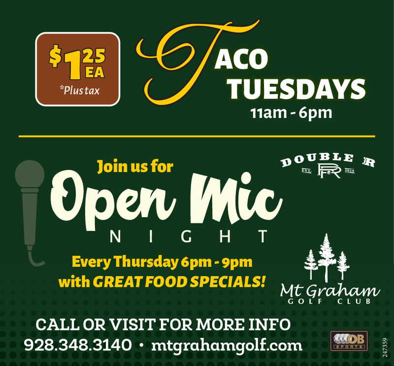 ACO$1 .5EATUESDAYS*Plustax11am- 6pmDOUBLERJoin us forEST.penNIGHTEvery Thursday 6pm - 9pmwith GREAT FOOD SPECIALS!Mt GrahamG O L F CLUBCALL OR VISIT FOR MORE INFOOB928.348.3140 : mtgrahamgolf.comSPORTS218630 ACO $1 .5 EA TUESDAYS *Plustax 11am- 6pm DOUBLER Join us for EST. pen NIGHT Every Thursday 6pm - 9pm with GREAT FOOD SPECIALS! Mt Graham G O L F CLUB CALL OR VISIT FOR MORE INFO OB 928.348.3140 : mtgrahamgolf.com SPORTS 218630