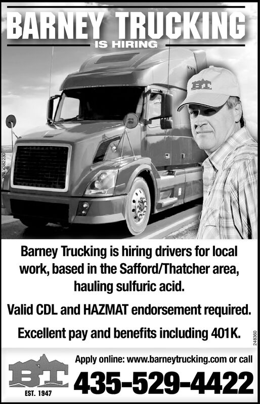 BARNEY TRUCKINGIS HIRINGBTBarney Trucking is hiring drivers for localwork, based in the Safford/Thatcher area,hauling sulfuric acid.Valid CDL and HAZMAT endorsement required.Excellent pay and benefits including 401KApply online: www.barneytrucking.com or call435-529-4422EST. 1947990E6 BARNEY TRUCKING IS HIRING BT Barney Trucking is hiring drivers for local work, based in the Safford/Thatcher area, hauling sulfuric acid. Valid CDL and HAZMAT endorsement required. Excellent pay and benefits including 401K Apply online: www.barneytrucking.com or call 435-529-4422 EST. 1947 990E6