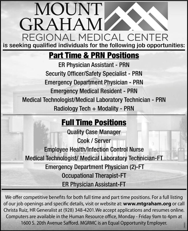 MOUNTGRAHAMREGIONAL MEDICAL CENTERis seeking qualified individuals for the following job opportunities:Part Time & PRN PositionsER Physician Assistant - PRNSecurity Officer/Safety Specialist - PRNEmergency Department Physician - PRNEmergency Medical Resident - PRN%3DMedical Technologist/Medical Laboratory Technician - PRNRadiology Tech + Modality - PRNFull Time PositionsQuality Case ManagerCook / ServerEmployee Health/Infection Control NurseMedical Technologist/ Medical Laboratory Technician-FTEmergency Department Physician (2)-FTOccupational Therapist-FTER Physician Assistant-FTWe offer competitive benefits for both full time and part time positions. For a full listingof our job openings and specific details, visit or website at: www.mtgraham.org or callChrista Ruiz, HR Generalist at (928) 348-4201.We accept applications and resumes online.Computers are available in the Human Resource office, Monday - Friday 9am to 4pm at1600 S. 20th Avenue Safford. MGRMC is an Equal Opportunity Employer.19nt MOUNT GRAHAM REGIONAL MEDICAL CENTER is seeking qualified individuals for the following job opportunities: Part Time & PRN Positions ER Physician Assistant - PRN Security Officer/Safety Specialist - PRN Emergency Department Physician - PRN Emergency Medical Resident - PRN %3D Medical Technologist/Medical Laboratory Technician - PRN Radiology Tech + Modality - PRN Full Time Positions Quality Case Manager Cook / Server Employee Health/Infection Control Nurse Medical Technologist/ Medical Laboratory Technician-FT Emergency Department Physician (2)-FT Occupational Therapist-FT ER Physician Assistant-FT We offer competitive benefits for both full time and part time positions. For a full listing of our job openings and specific details, visit or website at: www.mtgraham.org or call Christa Ruiz, HR Generalist at (928) 348-4201.We accept applications and resumes online. Computers are available in the Human Resource office, Monday - Friday 9am to 4pm at 1600 S. 20th Avenue Safford. MGRMC is an Equal Opportunity Employer. 19nt