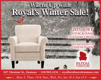 Warm Up withRoyal's Winter Sale!20% OFFSTOCK ANDCUSTOM ORDERSOne Year Interest FreeFinancing AvailableROYALFURNITURE637 Chestnut St., Emmaus  610.965.4134  royalfurnitureofemmaus.comMon. & Thurs. 10-8; Tues., Wed., Fri., Sat. 10-5, Sun 12-4 Warm Up with Royal's Winter Sale! 20% OFF STOCK AND CUSTOM ORDERS One Year Interest Free Financing Available ROYAL FURNITURE 637 Chestnut St., Emmaus  610.965.4134  royalfurnitureofemmaus.com Mon. & Thurs. 10-8; Tues., Wed., Fri., Sat. 10-5, Sun 12-4