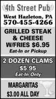 4th Street PubWest Hazleton, PA570-455-4266GRILLED STEAK& CHEESEW/FRIES $6.95Eat-In or Pickup2 DOZEN CLAMS$5.95Eat-In OnlyMARGARITAS$3.00 ALL DAY 4th Street Pub West Hazleton, PA 570-455-4266 GRILLED STEAK & CHEESE W/FRIES $6.95 Eat-In or Pickup 2 DOZEN CLAMS $5.95 Eat-In Only MARGARITAS $3.00 ALL DAY