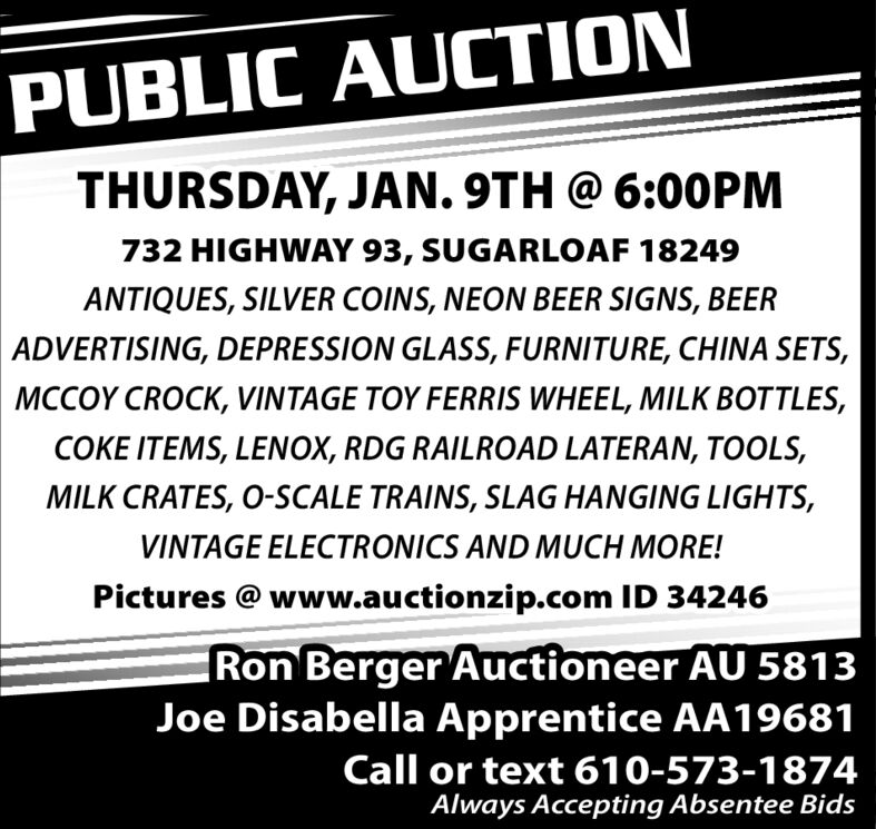 PUBLIC AUCTIONTHURSDAY, JAN. 9TH @ 6:0OPM732 HIGHWAY 93, SUGARLOAF 18249ANTIQUES, SILVER COINS, NEON BEER SIGNS, BEERADVERTISING, DEPRESSION GLASS, FURNITURE, CHINA SETS,MCCOY CROCK, VINTAGE TOY FERRIS WHEEL, MILK BOTTLES,COKE ITEMS, LENOX, RDG RAILROAD LATERAN, TOOLS,MILK CRATES, O-SCALE TRAINS, SLAG HANGING LIGHTS,VINTAGE ELECTRONICS AND MUCH MORE!Pictures @ www.auctionzip.com ID 34246Ron Berger Auctioneer AU 5813Joe Disabella Apprentice AA19681Call or text 610-573-1874Always Accepting Absentee Bids PUBLIC AUCTION THURSDAY, JAN. 9TH @ 6:0OPM 732 HIGHWAY 93, SUGARLOAF 18249 ANTIQUES, SILVER COINS, NEON BEER SIGNS, BEER ADVERTISING, DEPRESSION GLASS, FURNITURE, CHINA SETS, MCCOY CROCK, VINTAGE TOY FERRIS WHEEL, MILK BOTTLES, COKE ITEMS, LENOX, RDG RAILROAD LATERAN, TOOLS, MILK CRATES, O-SCALE TRAINS, SLAG HANGING LIGHTS, VINTAGE ELECTRONICS AND MUCH MORE! Pictures @ www.auctionzip.com ID 34246 Ron Berger Auctioneer AU 5813 Joe Disabella Apprentice AA19681 Call or text 610-573-1874 Always Accepting Absentee Bids