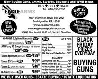 "Now Buying Guns, Ammo, Swords, Bayonets and WWII ItemsBUY*SELL TRADEWANTEDTO BUYTel.: 610-398-2650EAGLEARMS9331 Hamilton Blvd. (Rt. 222)Buy-Sell-TradeScopes Mounted &BoresightedTransfersBreinigsville, PA 18031www.eaglearms.comwww.eaglearmsportshops.comNEWGUNSPECIALSHOURS: Mon. thru Fri. 10:30 to 5; Sat. 9-2; Closed Sun.Hi-POINT (Lifetime Warranty) NEWBLACKFRIDAYPRIZESNEWAR 15 Parts995 9mm Carbine24995ATI Pump 12 Gauge Shotgun 18"" Barrel$12995 NEW$2500Quad Rails..Carry HandlesSight SetsM4 Stock w/ Tube/Buffer. 650.. $300$2500.EVERYDAY.....Taurus Spectrum 380 Auto NEW $13995Ammo NEW$19995 | 223 Ammo Box 20 . 609mm Ammo Box 50. . $80$24000 45 ACP Ammo Box 50 .149BUYINGGÜNSTaurus G2C 9mm NEW.........Taurus G3 9mm 17 Round. $15040 Stw Ammo Box 50..........$15995Aguila Standard 22 (500). 19Hi-Point C9 9mm NEWWE BUY USED GUNS - ESTATE BUYING / ESTATE LIQUIDATION Now Buying Guns, Ammo, Swords, Bayonets and WWII Items BUY*SELL TRADE WANTED TO BUY Tel.: 610-398-2650 EAGLEARMS 9331 Hamilton Blvd. (Rt. 222) Buy-Sell-Trade Scopes Mounted & Boresighted Transfers Breinigsville, PA 18031 www.eaglearms.com www.eaglearmsportshops.com NEW GUN SPECIALS HOURS: Mon. thru Fri. 10:30 to 5; Sat. 9-2; Closed Sun. Hi-POINT (Lifetime Warranty) NEW BLACK FRIDAY PRIZES NEW AR 15 Parts 995 9mm Carbine24995 ATI Pump 12 Gauge Shotgun 18"" Barrel $12995 NEW $2500 Quad Rails.. Carry Handles Sight Sets M4 Stock w/ Tube/Buffer. 650 . . $300 $2500 . EVERYDAY ..... Taurus Spectrum 380 Auto NEW $13995 Ammo NEW $19995 | 223 Ammo Box 20 . 60 9mm Ammo Box 50. . $80 $24000 45 ACP Ammo Box 50 .149 BUYING GÜNS Taurus G2C 9mm NEW ......... Taurus G3 9mm 17 Round . $150 40 Stw Ammo Box 50 .......... $15995 Aguila Standard 22 (500). 19 Hi-Point C9 9mm NEW WE BUY USED GUNS - ESTATE BUYING / ESTATE LIQUIDATION"