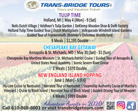 TRANS-BRIDGE TOURSTours and Vacation TravelTULIP TIMEHolland, MI | May 4 (Mon) - 9 (Sat)Nelis Dutch Village | Veldheer's Tulip Garden | DeKlomp Wooden Shoe & Delft FactoryHolland Tulip Time Guided Tour | Dutch Marktplaats | Volksparade Windmill Island GardensGuided Tour of Frankenmuth |Bronner's Christmas Wonderland9 Meals | $1,195 DoubleCHESAPEAKE BAY GETAWAYAnnapolis & St. Michaels, MD | May 30 (Sat) - 31 (Sun)Chesapeake Bay Maritime Museum | St. Michaels Patriot Cruise | Guided Tour of Annapolis &United States Naval Academy | Scenic Severn River Cruise2 Meals | $370 DoubleNEW ENGLAND ISLAND HOPPINGJune 1 (Mon) - 5 (Fri)Hy-Line Cruise to Nantucket | Narrated Tour of Nantucket | Steamship Authority Cruise of Martha'sVineyard | Cruise to Block Island | Narrated Tour of Block Island | Guided Driving Tour of Newport6 Meals | $999 DoubleAdventure Awaits in 2020!Call 610-868-6001 or visit transbridgetours.com TRANS-BRIDGE TOURS Tours and Vacation Travel TULIP TIME Holland, MI | May 4 (Mon) - 9 (Sat) Nelis Dutch Village | Veldheer's Tulip Garden | DeKlomp Wooden Shoe & Delft Factory Holland Tulip Time Guided Tour | Dutch Marktplaats | Volksparade Windmill Island Gardens Guided Tour of Frankenmuth |Bronner's Christmas Wonderland 9 Meals | $1,195 Double CHESAPEAKE BAY GETAWAY Annapolis & St. Michaels, MD | May 30 (Sat) - 31 (Sun) Chesapeake Bay Maritime Museum | St. Michaels Patriot Cruise | Guided Tour of Annapolis & United States Naval Academy | Scenic Severn River Cruise 2 Meals | $370 Double NEW ENGLAND ISLAND HOPPING June 1 (Mon) - 5 (Fri) Hy-Line Cruise to Nantucket | Narrated Tour of Nantucket | Steamship Authority Cruise of Martha's Vineyard | Cruise to Block Island | Narrated Tour of Block Island | Guided Driving Tour of Newport 6 Meals | $999 Double Adventure Awaits in 2020! Call 610-868-6001 or visit transbridgetours.com