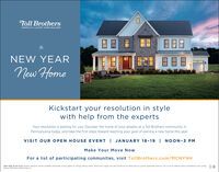 Toll BrothersAMERICA'S LUXURY HOME BUILDER888NEW YEARNew HomeKickstart your resolution in stylewith help from the expertsYour resolution is waiting for you! Discover the home of your dreams at a Toll Brothers community inPennsylvania today, and take the first steps toward reaching your goal of owning a new home this year.VISIT OUR OPEN HOUSE EVENT I JANUARY 18-19I NOON-3 PMMake Your Move NowFor a list of participating communities, visit TollBrothers.com/MCNYNHOpen daily 10 am-5 pm. Brokers welcome. Homes available nationwide. Prices subject to change without notice. Photos are images only and should not be relied upon to confiem applicable features. This is not an offering where prohibited by law. ListingBroker Toll Brothers Real Estate inc. Toll Brothers AMERICA'S LUXURY HOME BUILDER 888 NEW YEAR New Home Kickstart your resolution in style with help from the experts Your resolution is waiting for you! Discover the home of your dreams at a Toll Brothers community in Pennsylvania today, and take the first steps toward reaching your goal of owning a new home this year. VISIT OUR OPEN HOUSE EVENT I JANUARY 18-19I NOON-3 PM Make Your Move Now For a list of participating communities, visit TollBrothers.com/MCNYNH Open daily 10 am-5 pm. Brokers welcome. Homes available nationwide. Prices subject to change without notice. Photos are images only and should not be relied upon to confiem applicable features. This is not an offering where prohibited by law. Listing Broker Toll Brothers Real Estate inc.
