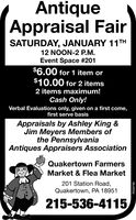 AntiqueAppraisal FairSATURDAY, JANUARY 11TH12 NOON-2 P.M.Event Space #201$6.00 for 1 item or$10.00 for 2 items2 items maximum!Cash Only!Verbal Evaluations only, given on a first come,first serve basisAppraisals by Ashley King &Jim Meyers Members ofthe PennsylvaniaAntiques Appraisers AssociationQuakertown FarmersMarket & Flea Market201 Station Road,Quakertown, PA 18951215-536-4115R039798 Antique Appraisal Fair SATURDAY, JANUARY 11TH 12 NOON-2 P.M. Event Space #201 $6.00 for 1 item or $10.00 for 2 items 2 items maximum! Cash Only! Verbal Evaluations only, given on a first come, first serve basis Appraisals by Ashley King & Jim Meyers Members of the Pennsylvania Antiques Appraisers Association Quakertown Farmers Market & Flea Market 201 Station Road, Quakertown, PA 18951 215-536-4115 R039798