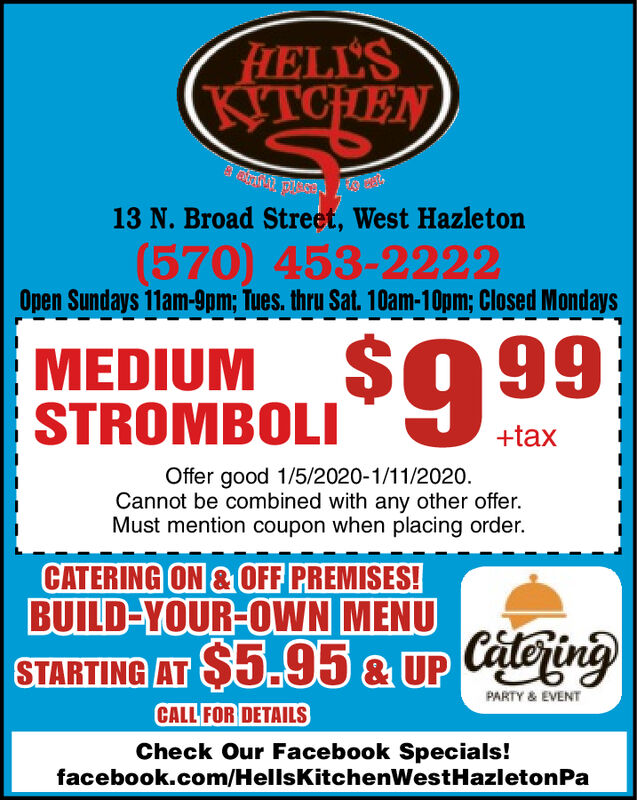 FLELL'SKITCHENKTCHEN13 N. Broad Street, West Hazleton(570) 453-2222Open Sundays 11am-9pm; Tues. thru Sat. 10am-10pm; Closed Mondays%24MEDIUMSTROMBOLI9 99+taxOffer good 1/5/2020-1/11/2020.Cannot be combined with any other offer.Must mention coupon when placing order.CATERING ON & OFF PREMISES!BUILD-YOUR-OWN MENUSTARTING AT $5.95 & UP CateringPARTY & EVENTCALL FOR DETAILSCheck Our Facebook Specials!facebook.com/HellsKitchenWestHazletonPa FLELL'S KITCHEN KTCHEN 13 N. Broad Street, West Hazleton (570) 453-2222 Open Sundays 11am-9pm; Tues. thru Sat. 10am-10pm; Closed Mondays %24 MEDIUM STROMBOLI9 99 +tax Offer good 1/5/2020-1/11/2020. Cannot be combined with any other offer. Must mention coupon when placing order. CATERING ON & OFF PREMISES! BUILD-YOUR-OWN MENU STARTING AT $5.95 & UP Catering PARTY & EVENT CALL FOR DETAILS Check Our Facebook Specials! facebook.com/HellsKitchenWestHazletonPa