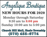 Angelique BoutiqueNEW HOURS FOR 2020Monday through Saturday9:30 am to 8:00 pmSunday 10:00 am to 5:00 pmChurch Hill Mall, Hazle Township(570) 455-6774 Angelique Boutique NEW HOURS FOR 2020 Monday through Saturday 9:30 am to 8:00 pm Sunday 10:00 am to 5:00 pm Church Hill Mall, Hazle Township (570) 455-6774