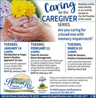 CaringCAREGIVERMeetings will beheld monthlyin our activitylounge onthe 2nd Tuesdayof the month.for theSERIESAre you caring fora loved one withmemory impairment?TUESDAY,MARCH 10TUESDAY,JANUARY 14TUESDAY,FEBRUARY 112:00PMIntroduction to TeepaSnow's PositiveApproach' to CareLearn how this approachto care creates calm,meaning and peace.RSVP by January 10th2:00PM2:00PMTools for Success:Stress ManagementJoin us as we discuss the best waysto relieve caregiver stress. FamilyPillars Hospice will be spons-oring relaxation stations to givecaregivers a much needed break.RSVP by February 7thTools for Success:Positive CommunicationLearn about the best waysto communicate with yourloved one with dementia.RSVP by March 6thHringeBring your loved one for a supervised activitywith our care team while you attend ourinformative caregiver meetings.Light refreshments will be served.SENIORCOMMUNITYTO RSVP, please call Rachael orJessica at 570-365-3077AWARD-WINNINGEmbracing life and possibilities for 20 years and counting!COMMUNITY800 6th Street, Weatherly, PA 18255  www.heritagehillsenior.com  570-365-3077 Caring CAREGIVER Meetings will be held monthly in our activity lounge on the 2nd Tuesday of the month. for the SERIES Are you caring for a loved one with memory impairment? TUESDAY, MARCH 10 TUESDAY, JANUARY 14 TUESDAY, FEBRUARY 11 2:00PM Introduction to Teepa Snow's Positive Approach' to Care Learn how this approach to care creates calm, meaning and peace. RSVP by January 10th 2:00PM 2:00PM Tools for Success: Stress Management Join us as we discuss the best ways to relieve caregiver stress. Family Pillars Hospice will be spons- oring relaxation stations to give caregivers a much needed break. RSVP by February 7th Tools for Success: Positive Communication Learn about the best ways to communicate with your loved one with dementia. RSVP by March 6th Hringe Bring your loved one for a supervised activity with our care team while you attend our informative caregiver meetings. Light refreshments will be served. SENIOR COMMUNITY TO RSVP, please call Rachael or Jessica at 570-365-3077 AWARD-WINNING Embracing life and possibilities for 20 years and counting! COMMUNITY 800 6th Street, Weatherly, PA 18255  www.heritagehillsenior.com  570-365-3077