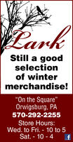 "CarkStill a goodselectionof wintermerchandise!On the Square""Orwigsburg, PA570-292-2255Store Hours:Wed. to Fri. - 10 to 5Sat. - 10 - 4 Cark Still a good selection of winter merchandise! On the Square"" Orwigsburg, PA 570-292-2255 Store Hours: Wed. to Fri. - 10 to 5 Sat. - 10 - 4"