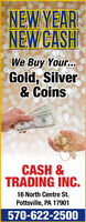 NEW YEARNEW CASHWe Buy Your...Gold, Silver& CoinsCASH &TRADING INC.16 North Centre St.Pottsville, PA 17901570-622-2500 NEW YEAR NEW CASH We Buy Your... Gold, Silver & Coins CASH & TRADING INC. 16 North Centre St. Pottsville, PA 17901 570-622-2500