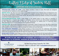 Lalhe RilgealSaulos, HillASSISTED LIVINGOFFERS THE FOLLOWING:PERSONALIZED LEVELS OF CARE: Luther Ridge provides 3 levels of care. The levels are designedto provide care for residents as their needs change.RESPITE STAYS: We offer short-term stays in beautifully furnished rooms. Respite stays are designed for thetimes when an individual's caregiver is on vacation or is unable to provide care for a short amount of time.It is also the perfect option for the winter months. We will provide everything needed, including transportationto and from medical appointments.POST-OP/REHABILITATION STAYS: Luther Ridge is the perfect place to stay while an individual isrecuperating from a hospital stay, surgery or procedure. Let us care for you and provide transportationto your follow-up appointments so that you can concentrate on healing prior to returning home.Take advantage of our in-house physical and occupational therapy.HOSPICE CARE: We provide a beautiful setting for individuals in need of hospice care. We offer private livingunits with open visiting hours. Caregivers can have peace of mind knowing that loved ones will have nursingstaff available to them 24 hours a day to provide the comfort and care they need.THE OVERLOOK PROGRAM: Luther Ridge provides an ideal environment for individuals with complexcognitive and/or physical needs. We offer a specialized dining and activities program that is designed to assistloved ones throughout their day with the help and support they need.ROAM ALERT SYSTEM: Luther Ridge has a Roam Alert System for individuals with decreased safety awareness.The Roam Alert System allows our residents the freedom that they want with the safety that they need.BE SURE TO ASK ABOUT THE VETERANS' AID & ATTENDANCE BENEFITAVAILABLE TO VETERANS, WIDOWS OF VETERANS, & SPOUSES OF VETERANS.160 Red Horse Road, Pottsville, PA 17901P. (570) 621-7200 F. (570) 621-7301 consulatehealthcare.comLUTHER RIDGEAT SEIDERS HILLdrdmmber ofthe Cealate Health Care fanily Lalhe RilgealSaulos, Hill ASSISTED LIVING OFFERS THE FOLLOWING: PERSONALIZED LEVELS OF CARE: Luther Ridge provides 3 levels of care. The levels are designed to provide care for residents as their needs change. RESPITE STAYS: We offer short-term stays in beautifully furnished rooms. Respite stays are designed for the times when an individual's caregiver is on vacation or is unable to provide care for a short amount of time. It is also the perfect option for the winter months. We will provide everything needed, including transportation to and from medical appointments. POST-OP/REHABILITATION STAYS: Luther Ridge is the perfect place to stay while an individual is recuperating from a hospital stay, surgery or procedure. Let us care for you and provide transportation to your follow-up appointments so that you can concentrate on healing prior to returning home. Take advantage of our in-house physical and occupational therapy. HOSPICE CARE: We provide a beautiful setting for individuals in need of hospice care. We offer private living units with open visiting hours. Caregivers can have peace of mind knowing that loved ones will have nursing staff available to them 24 hours a day to provide the comfort and care they need. THE OVERLOOK PROGRAM: Luther Ridge provides an ideal environment for individuals with complex cognitive and/or physical needs. We offer a specialized dining and activities program that is designed to assist loved ones throughout their day with the help and support they need. ROAM ALERT SYSTEM: Luther Ridge has a Roam Alert System for individuals with decreased safety awareness. The Roam Alert System allows our residents the freedom that they want with the safety that they need. BE SURE TO ASK ABOUT THE VETERANS' AID & ATTENDANCE BENEFIT AVAILABLE TO VETERANS, WIDOWS OF VETERANS, & SPOUSES OF VETERANS. 160 Red Horse Road, Pottsville, PA 17901 P. (570) 621-7200 F. (570) 621-7301 consulatehealthcare.com LUTHER RIDGE AT SEIDERS HILL drdmmber ofthe Cealate Health Care fanily