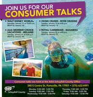 JOIN US FOR OURCONSUMER TALKSVIKING CRUISES - RIVER CRUISINGTuesday, January 14 at 6:00 p.m.(RSVP by January 13)WALT DISNEY WORLDOSaturday, January 11 at 10:00 a.m.(RSVP by January 10) AAA MEMBER CHOICEVACATIONS - IRELANDTuesday, January 21 at 6:00 p.m.(RSVP by January 20)ROYAL CARIBBEAN - BAHAMASTuesday, January 28 at 6:00 p.m.(RSVP by January 27)Consumer talks are held at the AAA Schuylkill County Office340 S Centre St, Pottsville, PA 17901  (570) 622-4991Thursday: 9:00 AM - 5:00 PMFriday: 9:00 AM - 5:00 PMSaturday: 9:00 AM - 12:00 PMMonday: 9:00 AM - 5:00 PMTuesday: 9:00 AM - 7:00 PMWednesday: 9:00 AM - 5:00 PMSchuylkill County JOIN US FOR OUR CONSUMER TALKS VIKING CRUISES - RIVER CRUISING Tuesday, January 14 at 6:00 p.m. (RSVP by January 13) WALT DISNEY WORLDO Saturday, January 11 at 10:00 a.m. (RSVP by January 10)  AAA MEMBER CHOICE VACATIONS - IRELAND Tuesday, January 21 at 6:00 p.m. (RSVP by January 20) ROYAL CARIBBEAN - BAHAMAS Tuesday, January 28 at 6:00 p.m. (RSVP by January 27) Consumer talks are held at the AAA Schuylkill County Office 340 S Centre St, Pottsville, PA 17901  (570) 622-4991 Thursday: 9:00 AM - 5:00 PM Friday: 9:00 AM - 5:00 PM Saturday: 9:00 AM - 12:00 PM Monday: 9:00 AM - 5:00 PM Tuesday: 9:00 AM - 7:00 PM Wednesday: 9:00 AM - 5:00 PM Schuylkill County