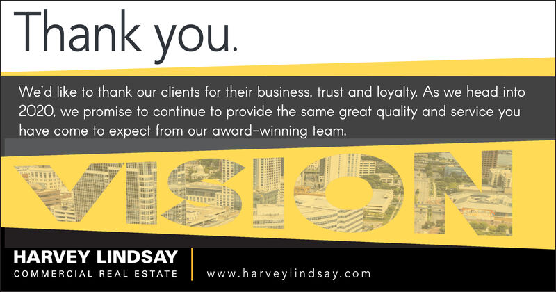Thank you.We'd like to thank our clients for their business, trust and loyalty. As we head into2020, we promise to continue to provide the same great quality and service youhave come to expect from our award-winning team.VISIUSNHARVEY LINDSAYwww.harveylindsay.comCOMMERCIAL REAL ESTATE Thank you. We'd like to thank our clients for their business, trust and loyalty. As we head into 2020, we promise to continue to provide the same great quality and service you have come to expect from our award-winning team. VISIUSN HARVEY LINDSAY www.harveylindsay.com COMMERCIAL REAL ESTATE