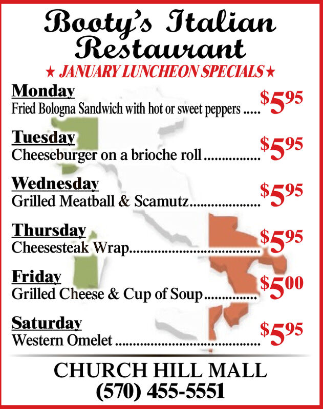 Booty's ItalianRestaurant* JANUARY LUNCHEON SPECIALSMondayFried Bologna Sandwich with hot or sweet peppers ..$595TuesdayCheeseburger on a brioche roll.$595WednesdayGrilled Meatball & Scamutz...$595ThursdayCheesesteak Wrap..$595.*..............FridayGrilled Cheese & Cup of Soup..$500SaturdayWestern Omelet..$595CHURCH HILL MALL(570) 455-5551 Booty's Italian Restaurant * JANUARY LUNCHEON SPECIALS Monday Fried Bologna Sandwich with hot or sweet peppers .. $595 Tuesday Cheeseburger on a brioche roll. $595 Wednesday Grilled Meatball & Scamutz... $595 Thursday Cheesesteak Wrap.. $595 .*.............. Friday Grilled Cheese & Cup of Soup.. $500 Saturday Western Omelet.. $595 CHURCH HILL MALL (570) 455-5551