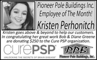 Pioneer Pole Buildings Inc.Employee of The Month!Kristen PerhonitchKristen goes above & beyond to help our customers.In congratulating her great work Bob & Diane Greeneare donating $250 to the Cure PSP organization.CurePSP TPPB|Pioneer Pole Buildings, Inc.UNLOCKING THE SECRETS OF BRAIN DISEASE Pioneer Pole Buildings Inc. Employee of The Month! Kristen Perhonitch Kristen goes above & beyond to help our customers. In congratulating her great work Bob & Diane Greene are donating $250 to the Cure PSP organization. CurePSP TPPB| Pioneer Pole Buildings, Inc. UNLOCKING THE SECRETS OF BRAIN DISEASE