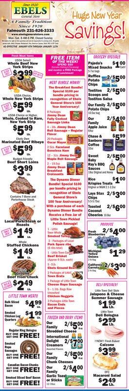 Sence 1920EBELSHuge New YearGoneral SereSavings!A Family TraditionSince 1920Falmouth 231-826-3333www.ebelsgeneralstore.comMon. Sat 8 AM6 PM, Cesed SendayAD EFFICTVE JANUARY ETM TROUGH JANLARY INFresh Meat ItemsOROCERY SPEOIRLSFREE ITEMOF THE WEERISPENO SS0USOA SelectWhole Beef NewYork StripsPajeda'sMixed Snacks$100and recelve aFREE Packaget Lancmeat$3 99RufflesPotatoChipsTostitos 2/$500Scoops andTostitos Salsa2/$500MERT BUNDLE MANIRThe Breakfast BundletSpecial $100 perbundle pricing inrecopnition of EbelsUSDA Choice.Whole New York Strips$5 99Our Family 3/$500Potato Chips105 bagOurFamilyApple Juice6lorGeneral Store's 100Year Anniversaryt8 PackagJimmy DeanUSDA Choice or Higher.Whole, Cooked to Rare, Fully CeekedNew York Strip2/5400Sausage Links4-36. Jimmy DeanRoll Sausage - RegularFlavor$599$599Chase &SanbornCoffeeEbe OunMarinated Beef Ribeye Oscar Mayer om2SLD. FarmlandBoneless Ham12 - IL Jimmy DemMaple Roll SausageE$599\5992/$500SweetBabyRay's BBQSauces18or Drignal and HoneBudget FriendlyBeef Short Loins2- 19.So$399Jimmy DeanBreakfastCroissantsRice$100The Dynamo DinnerBundlel Special $100per bundle pricing inrecognition of EbelsKrispies TreatsOigal MAM 21-2Lays Stax 2/$300Chips100 Year AnniversarytssST5With a purchase of each ToastedDynamo Dinner Bundie CoconutCheerios 10etContains T-Bone andGeneral Store'sPerterhouse Steak2/$600Receive a Free Jar ofLittle Town PickledLocal Poikisteak orRoastsPolish Sausagel1- Lefown Whole,Smoked Turke3. Packages of LacalPork Spare ribs(6 ribs tota)1- Lede fown CorBeefPRODUCEhesh 2/$400$149BlueberriesWholeStuffed Chickens$149$1292/$300MichiganYellowOnionsBrisket(Appr 4S each)5-1hEbels Ground BeerCarrots2 Packagen of LirTown Brats1 Package of Lte lGroundBeef from ChuckE$249Cheese Rope SausageDELI SPECVRLOI5-LIB. Bag RaeUncookedLite Town Del SyeJalapeno & CheeseSummer SausageLITTLE TOWN MERTSChicken NuggetsB Siled $499 acon Enda3 Packags Ue lown$199BaconLb.and PiecesCn Lag $199QuartersLtle fownDeli BolognaFROZEN RND DRIRY ITEMOurFamil