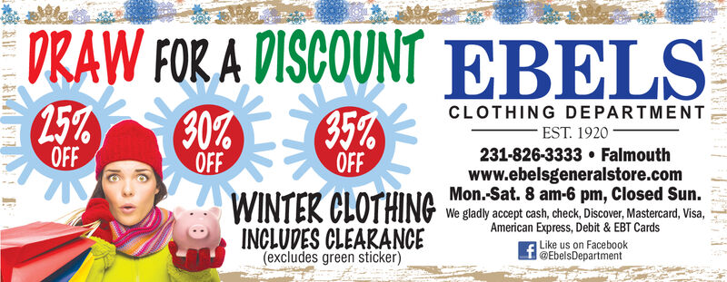 DRAW FOR A DISCOUNT EBELS(25%OFF30%OFFCLOTHING DEPARTMENT35%OFF-EST. 1920231-826-3333  Falmouthwww.ebelsgeneralstore.comMon.-Sat. 8 am-6 pm, Closed Sun.WINTER CLOTHINGWe gladly accept cash, check, Discover, Mastercard, Visa,American Express, Debit & EBT CardsINCLUDES CLEARANCE(excludes green sticker)Like us on Facebook@EbelsDepartment DRAW FOR A DISCOUNT EBELS (25% OFF 30% OFF CLOTHING DEPARTMENT 35% OFF -EST. 1920 231-826-3333  Falmouth www.ebelsgeneralstore.com Mon.-Sat. 8 am-6 pm, Closed Sun. WINTER CLOTHING We gladly accept cash, check, Discover, Mastercard, Visa, American Express, Debit & EBT Cards INCLUDES CLEARANCE (excludes green sticker) Like us on Facebook @EbelsDepartment