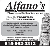 Alfano'sPizzeria and Italian RestaurantTaste The TRADITIONTaste The DIFFERENCEWe take great pride in creating deliciousauthentic Italian dishes and pizza using time-honoredfamily recipes and traditions.PizzasPastas Sandwiches SaladsBeer & Wine(Dine-in Only)Dine-In Carry Out Home Delivery1115 TURKINGTON TERRACE, ROCHELLE815-562-331204112017 Alfano's Pizzeria and Italian Restaurant Taste The TRADITION Taste The DIFFERENCE We take great pride in creating delicious authentic Italian dishes and pizza using time-honored family recipes and traditions. Pizzas Pastas Sandwiches Salads Beer & Wine (Dine-in Only) Dine-In Carry Out Home Delivery 1115 TURKINGTON TERRACE, ROCHELLE 815-562-3312 04112017