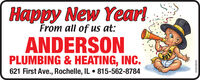 Happy New YearlFrom all of us at:ANDERSONPLUMBING & HEATING, INC.621 First Ave., Rochelle, IL  815-562-8784201901032019 Happy New Yearl From all of us at: ANDERSON PLUMBING & HEATING, INC. 621 First Ave., Rochelle, IL  815-562-8784 2019 01032019