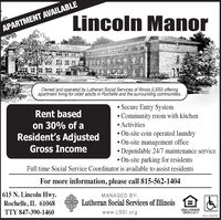 Lincoln ManorAPARTMENT AVAILABLEOwned and operated by Lutheran Social Services of IlIlinois (LSSI) offeringapartment living for older adults in Rochelle and the surrounding communities.Secure Entry SystemCommunity room with kitchenActivitiesRent basedon 30% of aResident's AdjustedGross IncomeOn-site coin operated laundryOn-site management officeDependable 24/7 maintenance serviceOn-site parking for residentsFull time Social Service Coordinator is available to assist residentsFor more information, please call 815-562-1404615 N. Lincoln HwyRochelle, IL 61068MANAGED BY:Lutheran Social Services of IllinoisEQUAL HOUSINGOPPORTUHITYTTY 847-390-1460www.LSSI.org01132019 Lincoln Manor APARTMENT AVAILABLE Owned and operated by Lutheran Social Services of IlIlinois (LSSI) offering apartment living for older adults in Rochelle and the surrounding communities. Secure Entry System Community room with kitchen Activities Rent based on 30% of a Resident's Adjusted Gross Income On-site coin operated laundry On-site management office Dependable 24/7 maintenance service On-site parking for residents Full time Social Service Coordinator is available to assist residents For more information, please call 815-562-1404 615 N. Lincoln Hwy Rochelle, IL 61068 MANAGED BY: Lutheran Social Services of Illinois EQUAL HOUSING OPPORTUHITY TTY 847-390-1460 www.LSSI.org 01132019