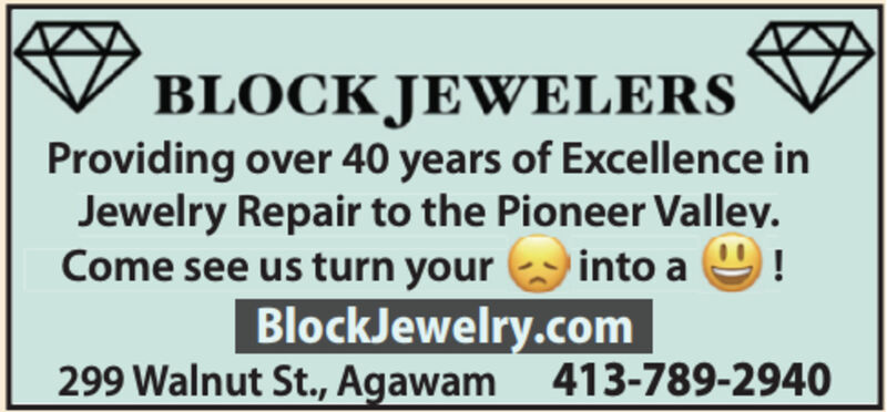 BLOCK JEWELERSProviding over 40 years of Excellence inJewelry Repair to the Pioneer Valley.into a 9!BlockJewelry.com299 Walnut St., Agawam 413-789-2940Come see us turn your BLOCK JEWELERS Providing over 40 years of Excellence in Jewelry Repair to the Pioneer Valley. into a 9! BlockJewelry.com 299 Walnut St., Agawam 413-789-2940 Come see us turn your