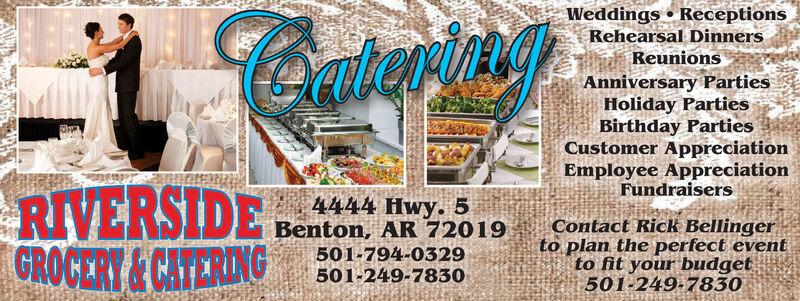 Weddings  ReceptionsRehearsal DinnersReunionsContertngAnniversary PartiesHoliday PartiesBirthday PartiesCustomer AppreciationEmployee AppreciationFundraisersRIVERSIDEGROCERT&CATARDIG4444 Hwy. 5Benton, AR 72019501-794-0329501-249-7830Contact Rick Bellingerto plan the perfect eventto fit your budget501-249-7830 Weddings  Receptions Rehearsal Dinners Reunions Contertng Anniversary Parties Holiday Parties Birthday Parties Customer Appreciation Employee Appreciation Fundraisers RIVERSIDE GROCERT&CATARDIG 4444 Hwy. 5 Benton, AR 72019 501-794-0329 501-249-7830 Contact Rick Bellinger to plan the perfect event to fit your budget 501-249-7830